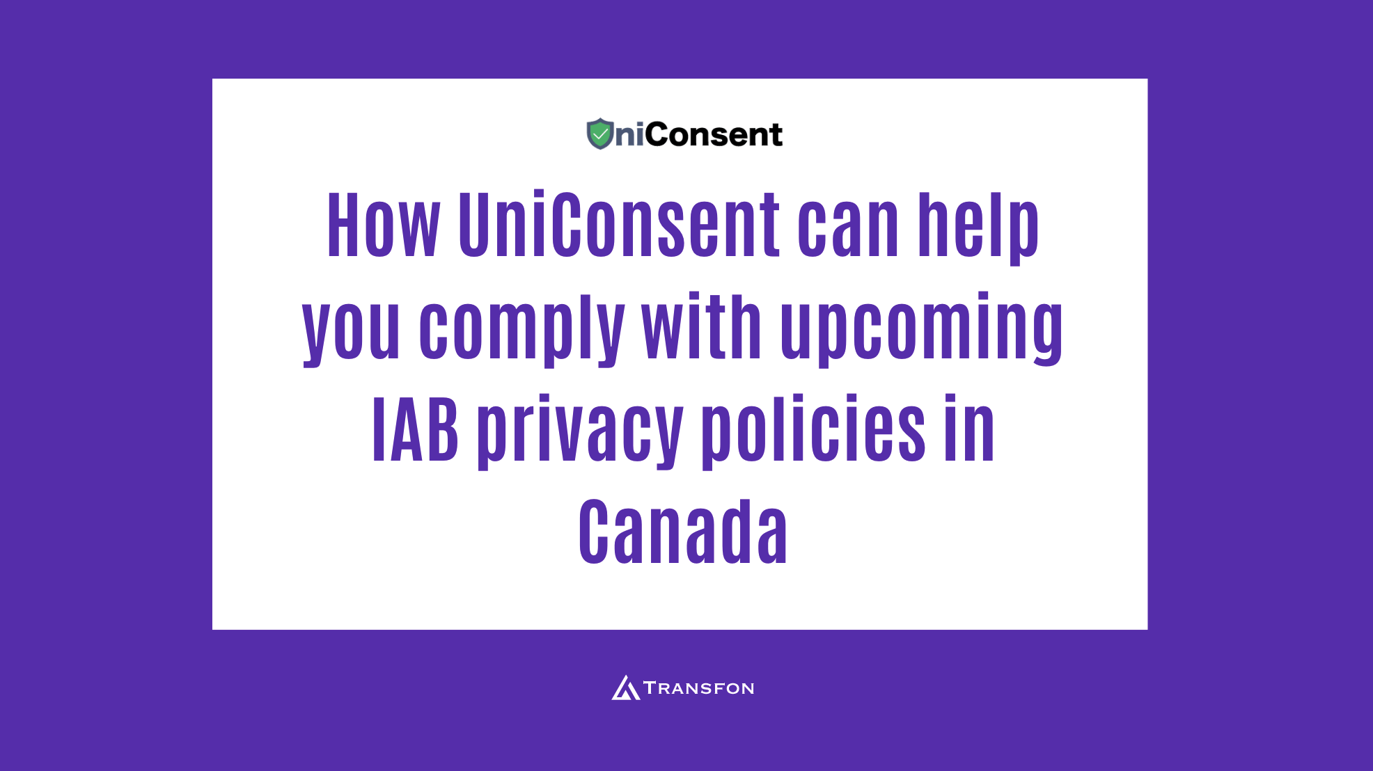How UniConsent can help you comply with upcoming IAB privacy policies in Canada