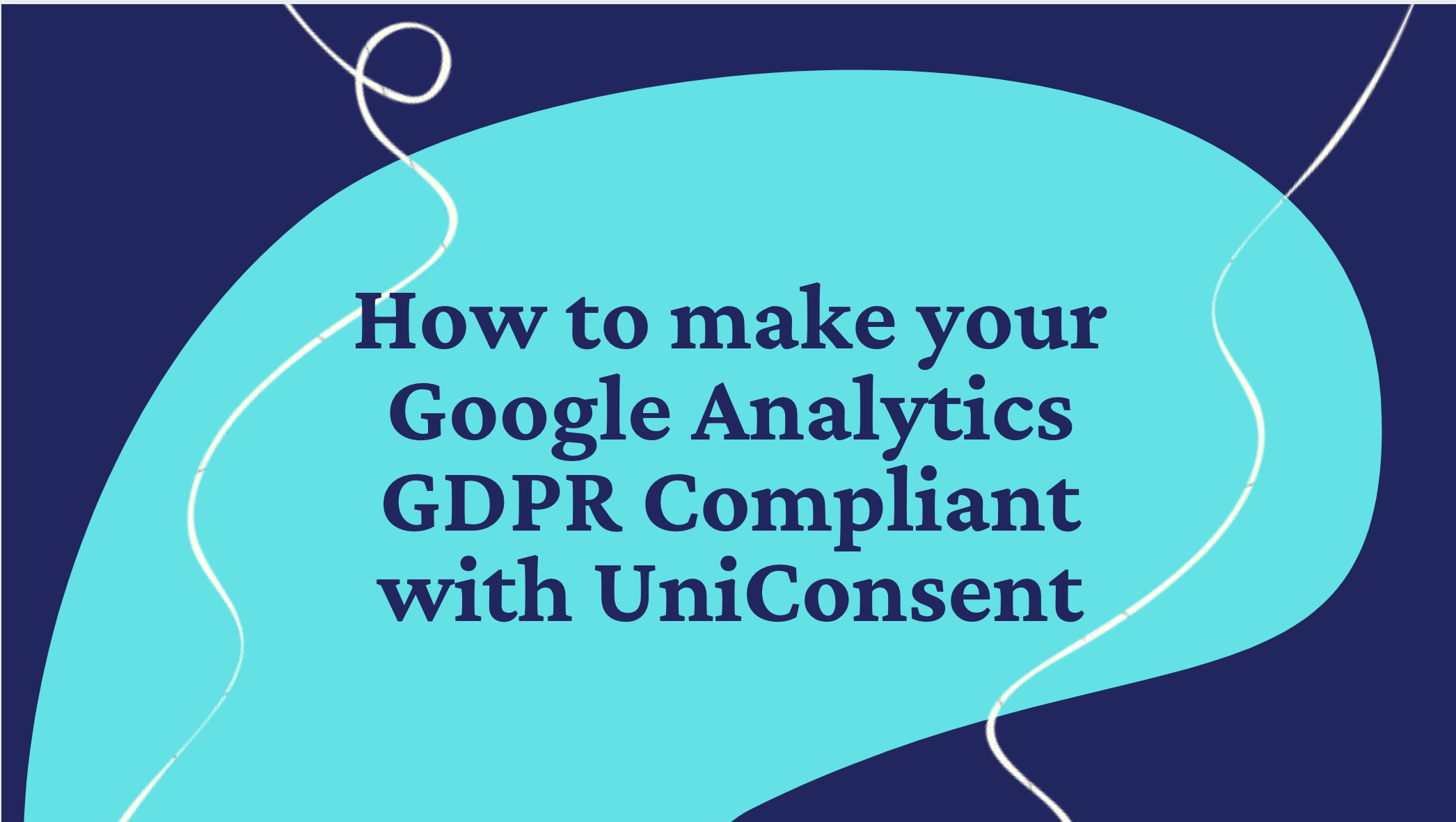 How to make your Google Analytics GDPR Compliant with UniConsent