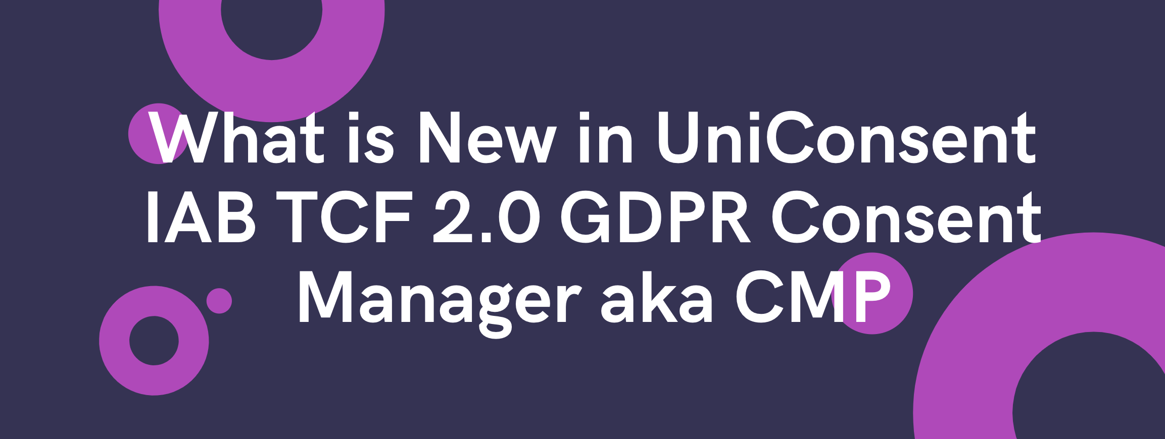 What is New in UniConsent IAB TCF 2.0 GDPR Consent Manager aka CMP